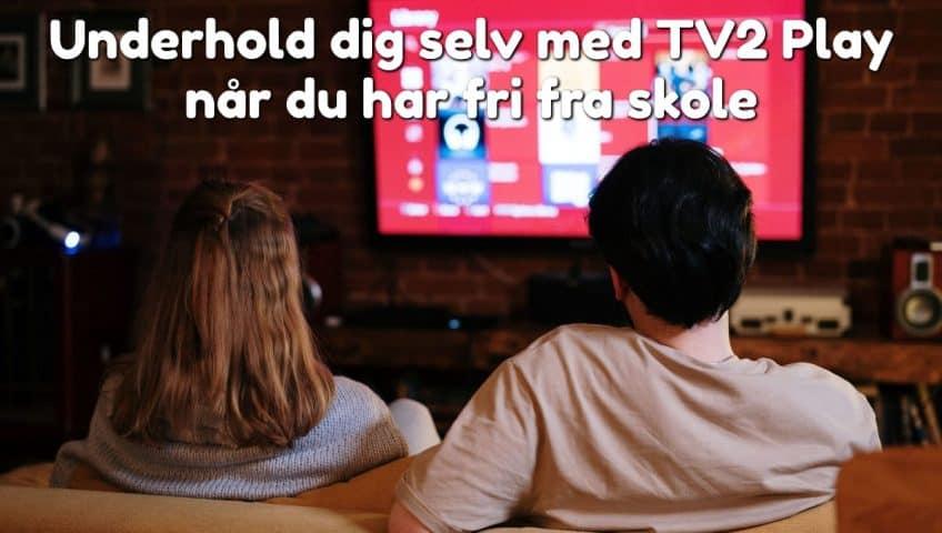 Underhold dig selv med TV2 Play når du har fri fra skole